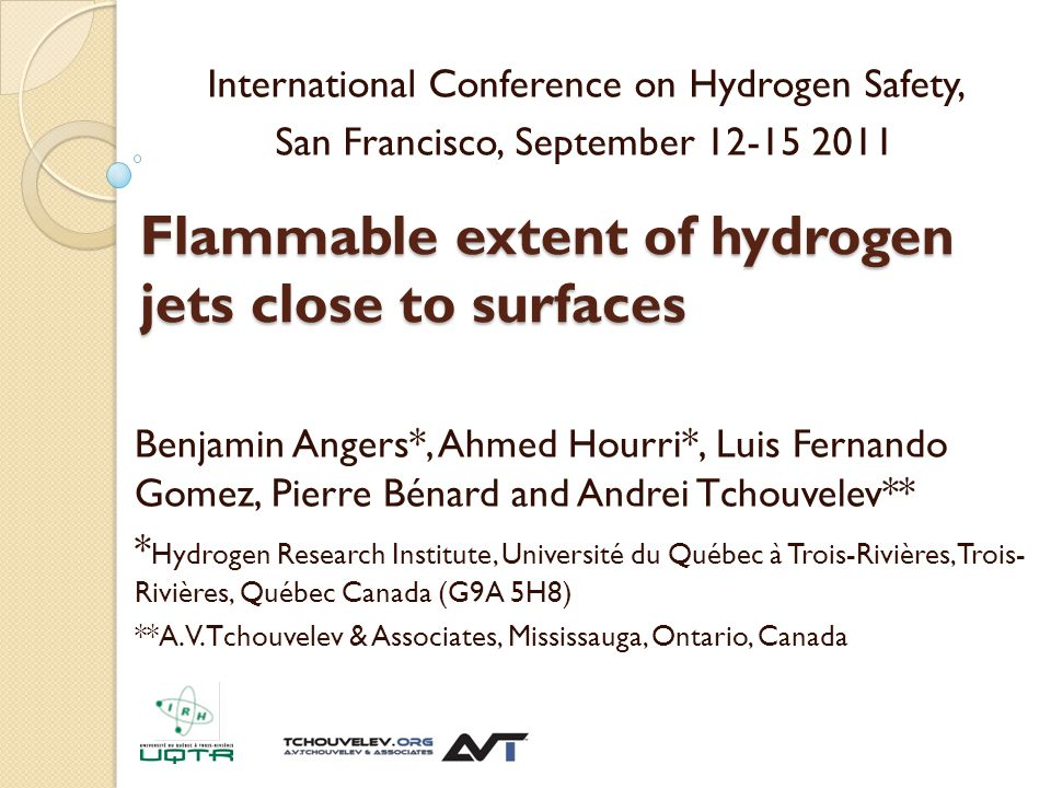 Flammable extent of hydrogen jets close to surfaces Benjamin Angers*, Ahmed Hourri*, Luis Fernando Gomez, Pierre Bénard and Andrei Tchouvelev** * Hydrogen Research Institute, Université du Québec à Trois-Rivières, Trois- Rivières, Québec Canada (G9A 5H8) **A.V.Tchouvelev & Associates, Mississauga, Ontario, Canada International Conference on Hydrogen Safety, San Francisco, September 12-15 2011