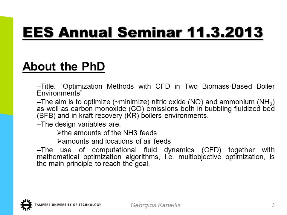 EES Annual Seminar 11.3.2013 About the PhD –Title: Optimization Methods with CFD in Two Biomass-Based Boiler Environments –The aim is to optimize (~minimize) nitric oxide (NO) and ammonium (NH 3 ) as well as carbon monoxide (CO) emissions both in bubbling fluidized bed (BFB) and in kraft recovery (KR) boilers environments.