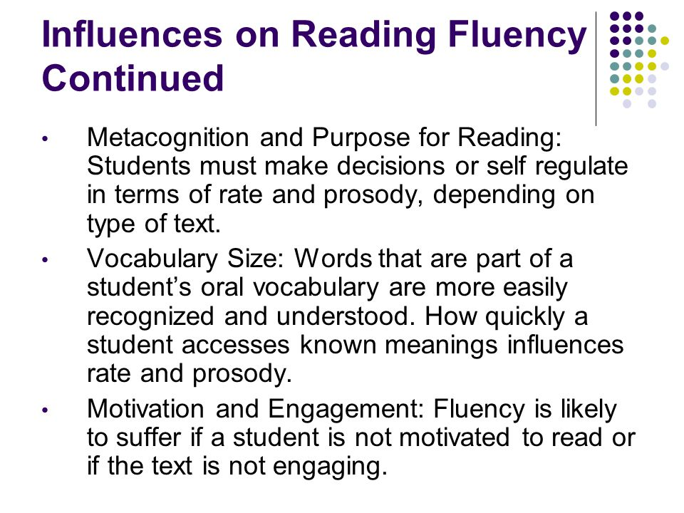 Influences on Reading Fluency Continued Metacognition and Purpose for Reading: Students must make decisions or self regulate in terms of rate and prosody, depending on type of text.