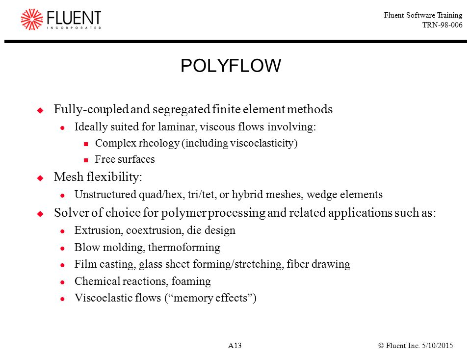 © Fluent Inc. 5/10/2015A13 Fluent Software Training TRN-98-006 POLYFLOW  Fully-coupled and segregated finite element methods Ideally suited for lamin