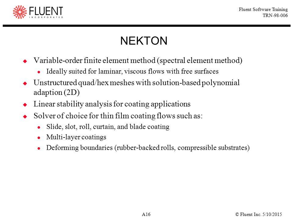 © Fluent Inc. 5/10/2015A16 Fluent Software Training TRN-98-006 NEKTON  Variable-order finite element method (spectral element method) Ideally suited