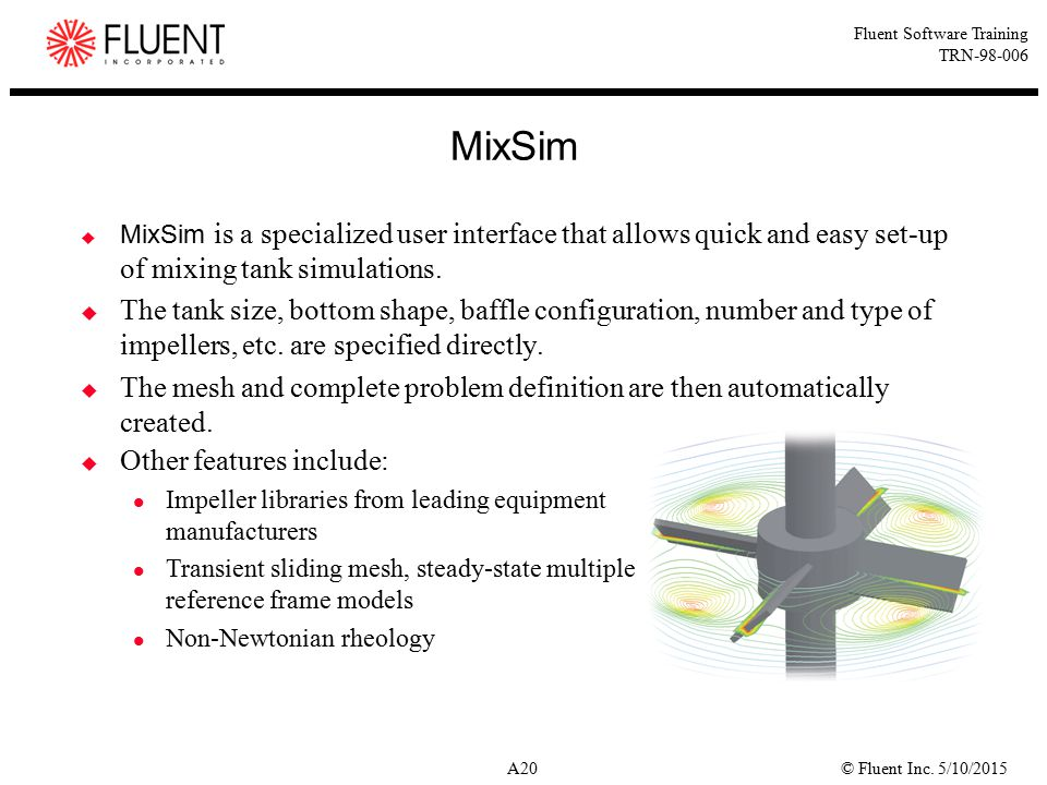 © Fluent Inc. 5/10/2015A20 Fluent Software Training TRN-98-006  MixSim is a specialized user interface that allows quick and easy set-up of mixing ta