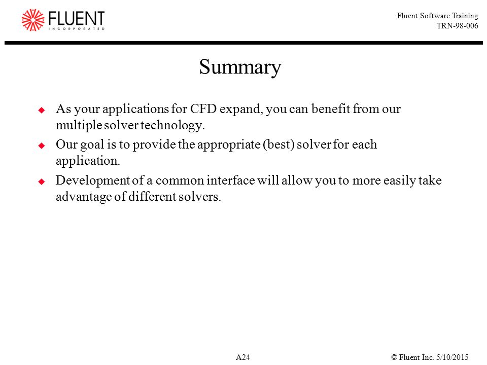 © Fluent Inc. 5/10/2015A24 Fluent Software Training TRN-98-006 Summary  As your applications for CFD expand, you can benefit from our multiple solver