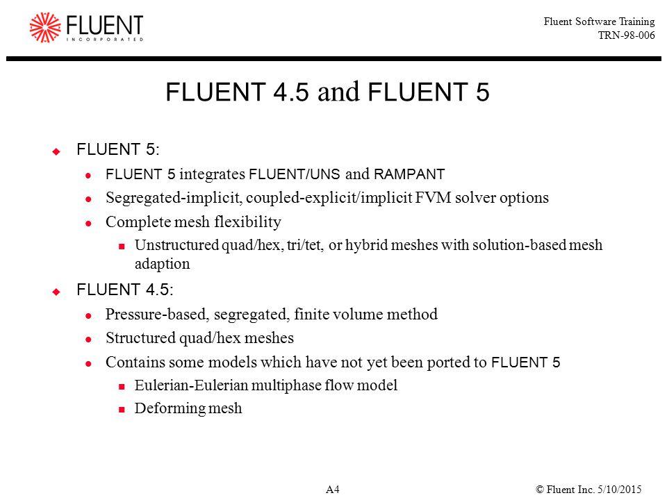 © Fluent Inc. 5/10/2015A4 Fluent Software Training TRN-98-006 FLUENT 4.5 and FLUENT 5  FLUENT 5 : FLUENT 5 integrates FLUENT/UNS and RAMPANT Segregat