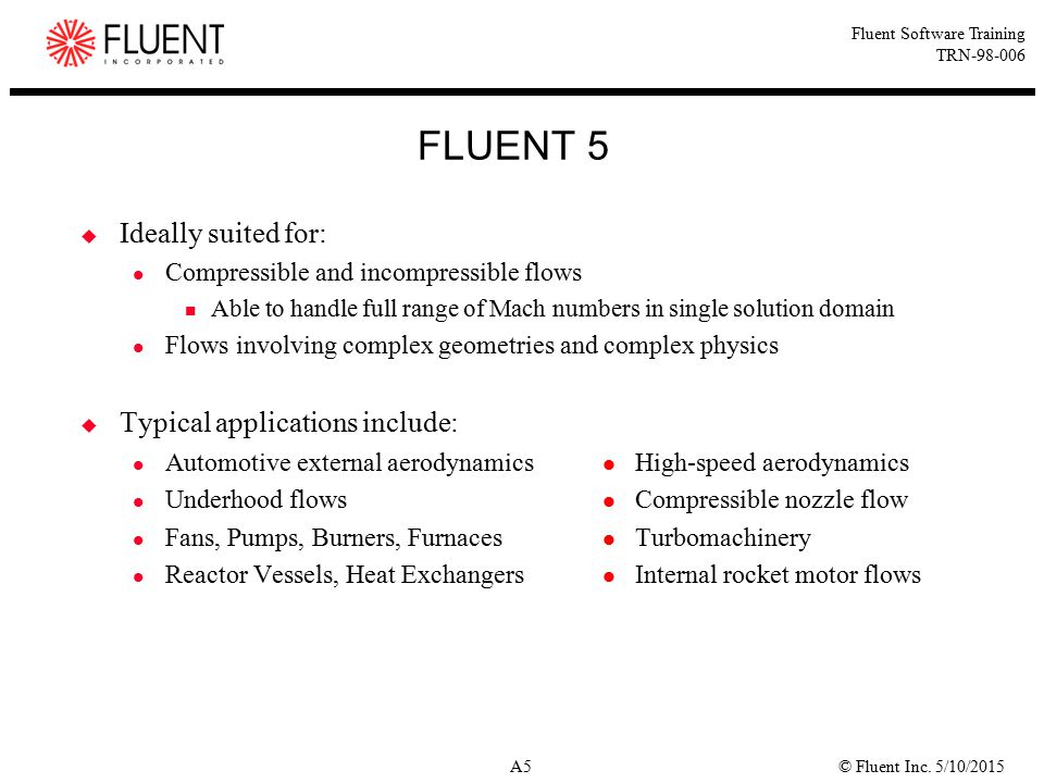 © Fluent Inc. 5/10/2015A5 Fluent Software Training TRN-98-006 FLUENT 5  Ideally suited for: Compressible and incompressible flows Able to handle full