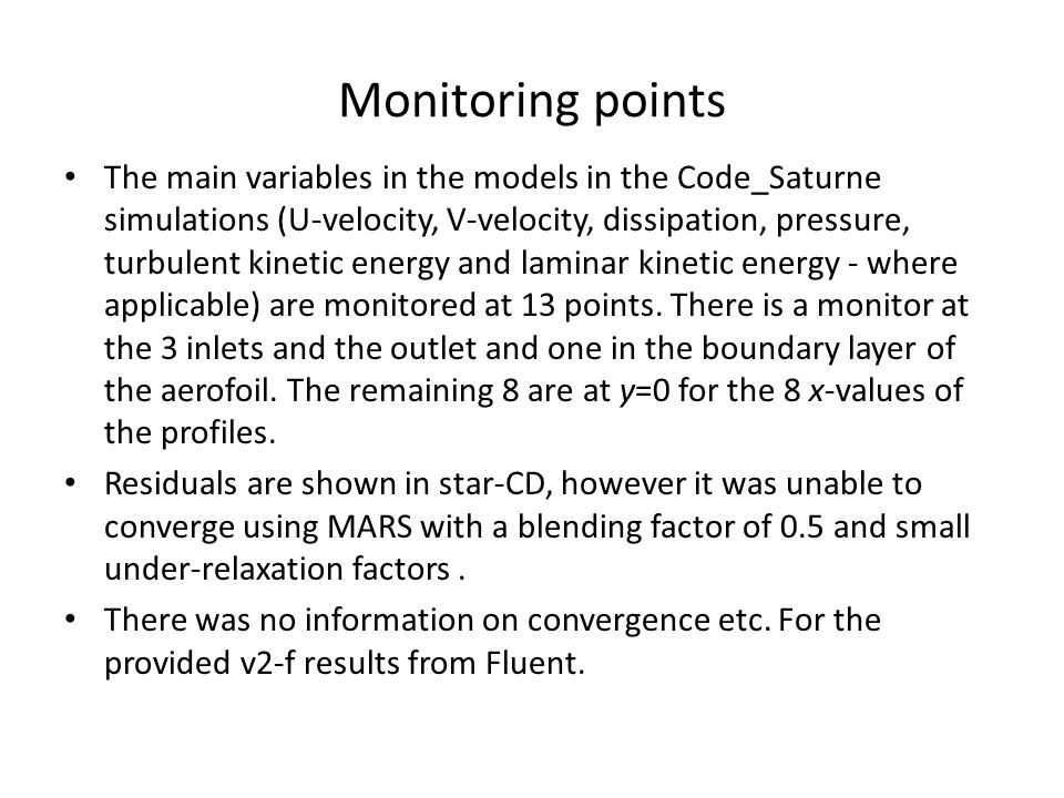 Monitoring points The main variables in the models in the Code_Saturne simulations (U-velocity, V-velocity, dissipation, pressure, turbulent kinetic energy and laminar kinetic energy - where applicable) are monitored at 13 points.