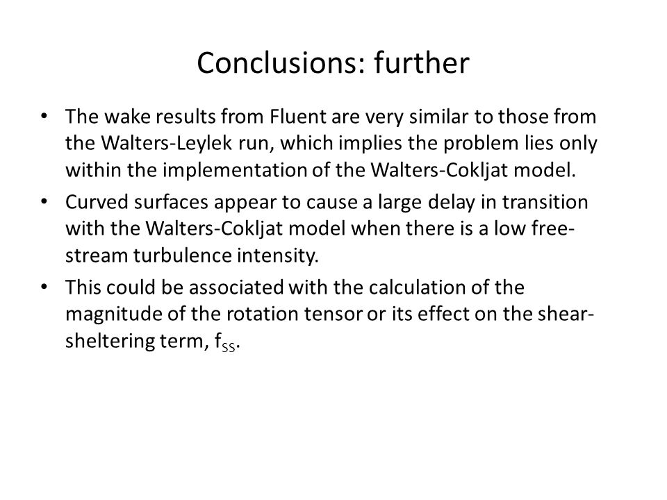Conclusions: further The wake results from Fluent are very similar to those from the Walters-Leylek run, which implies the problem lies only within the implementation of the Walters-Cokljat model.