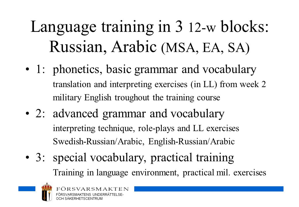 FÖRSVARSMAKTENS UNDERRÄTTELSE- OCH SÄKERHETSCENTRUM Language training in 3 12-w blocks: Russian, Arabic (MSA, EA, SA) 1: phonetics, basic grammar and vocabulary translation and interpreting exercises (in LL) from week 2 military English troughout the training course 2:advanced grammar and vocabulary interpreting technique, role-plays and LL exercises Swedish-Russian/Arabic, English-Russian/Arabic 3:special vocabulary, practical training Training in language environment, practical mil.
