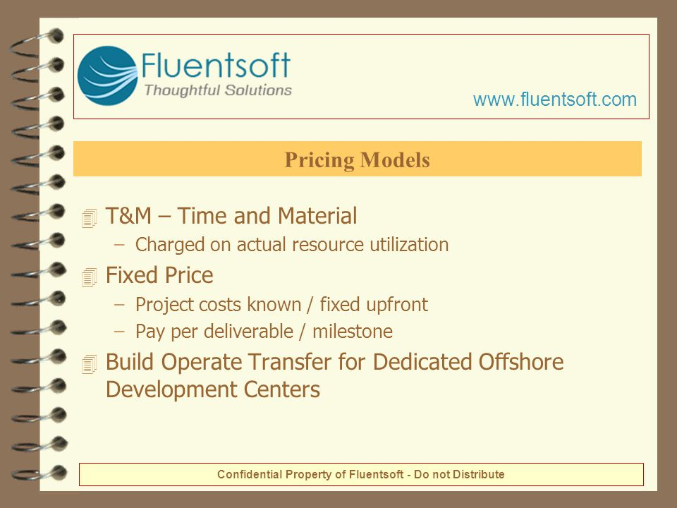 4 T&M – Time and Material –Charged on actual resource utilization 4 Fixed Price –Project costs known / fixed upfront –Pay per deliverable / milestone 4 Build Operate Transfer for Dedicated Offshore Development Centers Pricing Models Confidential Property of Fluentsoft - Do not Distribute www.fluentsoft.com