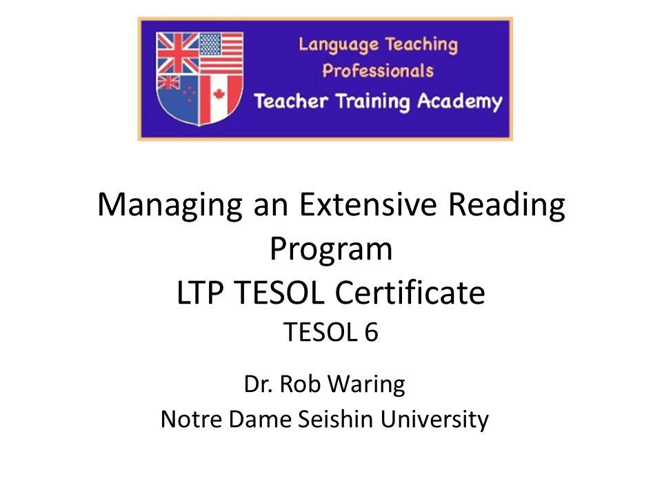 Managing an Extensive Reading Program LTP TESOL Certificate TESOL 6 Dr. Rob Waring Notre Dame Seishin University