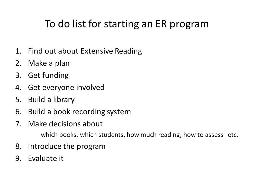 To do list for starting an ER program 1.Find out about Extensive Reading 2.Make a plan 3.Get funding 4.Get everyone involved 5.Build a library 6.Build