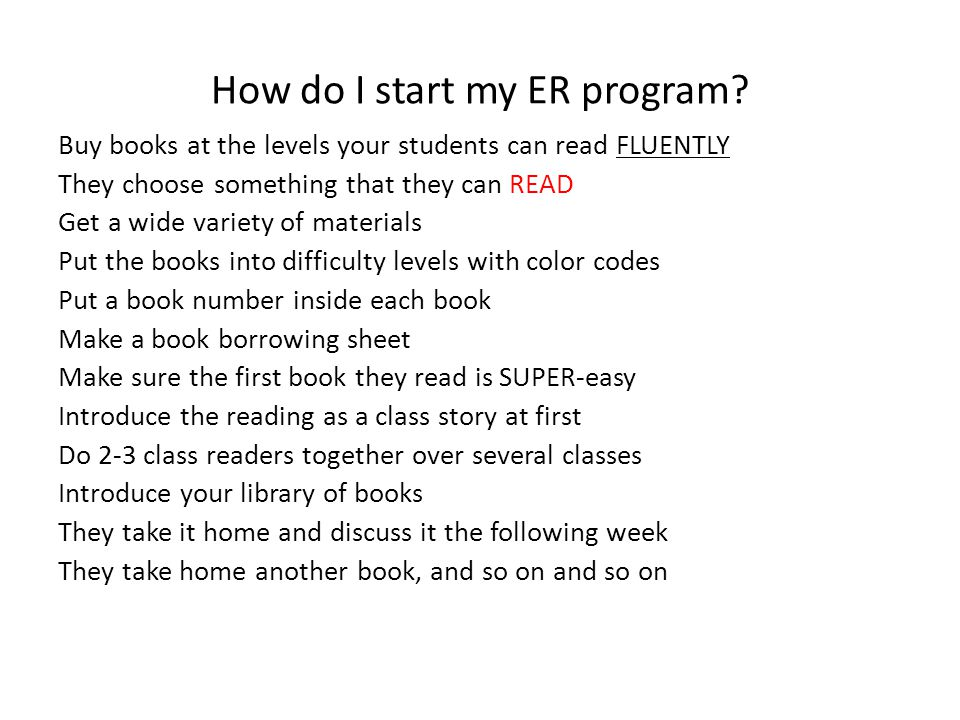 How do I start my ER program? Buy books at the levels your students can read FLUENTLY They choose something that they can READ Get a wide variety of m
