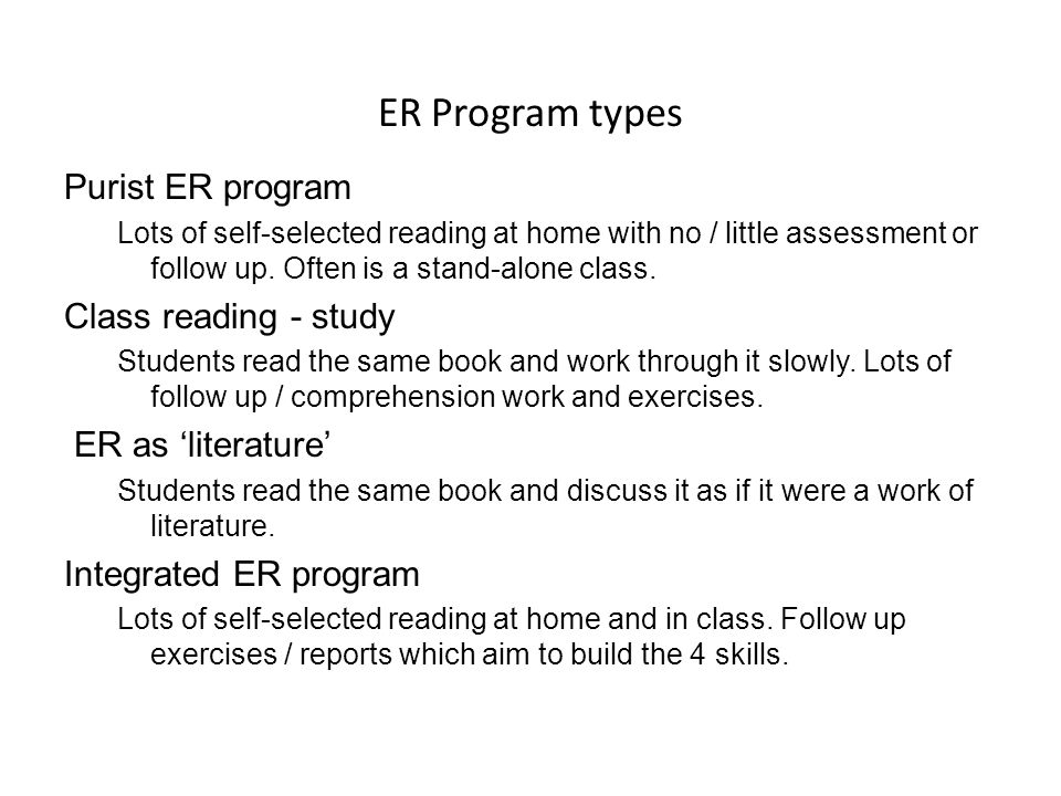 ER Program types Purist ER program Lots of self-selected reading at home with no / little assessment or follow up. Often is a stand-alone class. Class