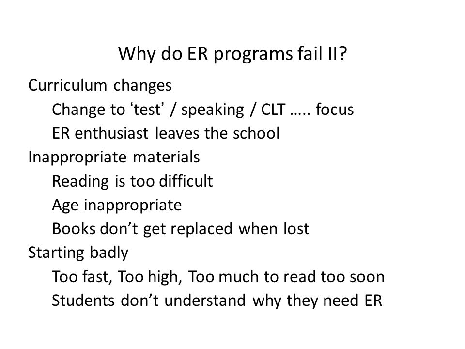 Why do ER programs fail II? Curriculum changes Change to 'test' / speaking / CLT ….. focus ER enthusiast leaves the school Inappropriate materials Rea