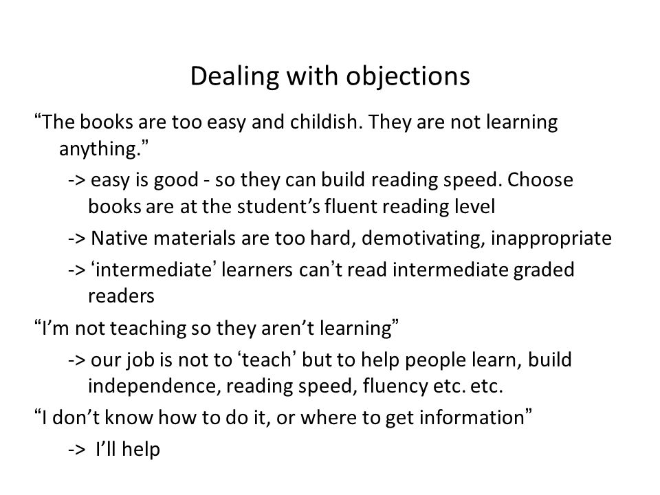 """Dealing with objections """"The books are too easy and childish. They are not learning anything."""" -> easy is good - so they can build reading speed. Choo"""