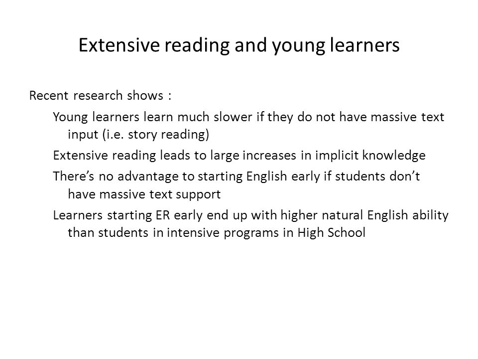 Extensive reading and young learners Recent research shows : Young learners learn much slower if they do not have massive text input (i.e. story readi