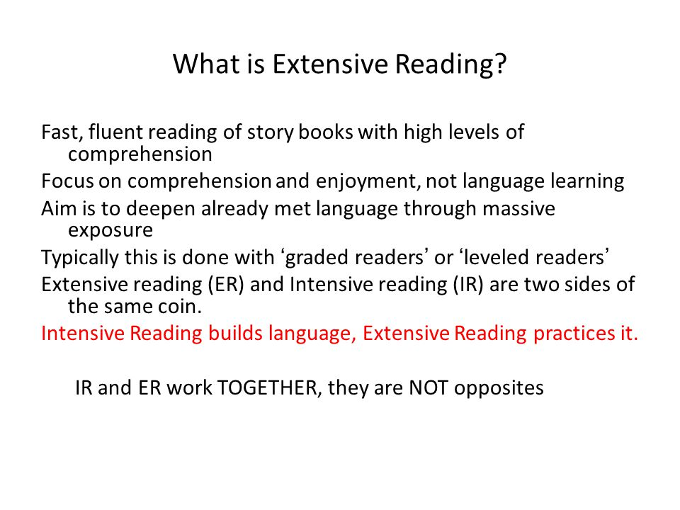 What is Extensive Reading? Fast, fluent reading of story books with high levels of comprehension Focus on comprehension and enjoyment, not language le