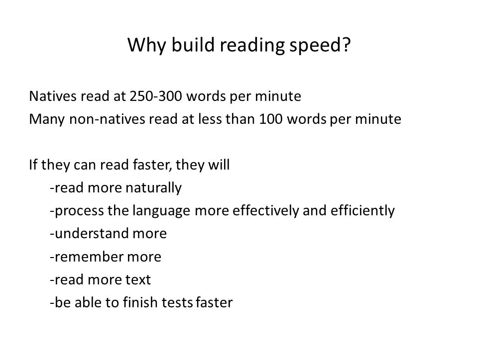 Why build reading speed? Natives read at 250-300 words per minute Many non-natives read at less than 100 words per minute If they can read faster, the