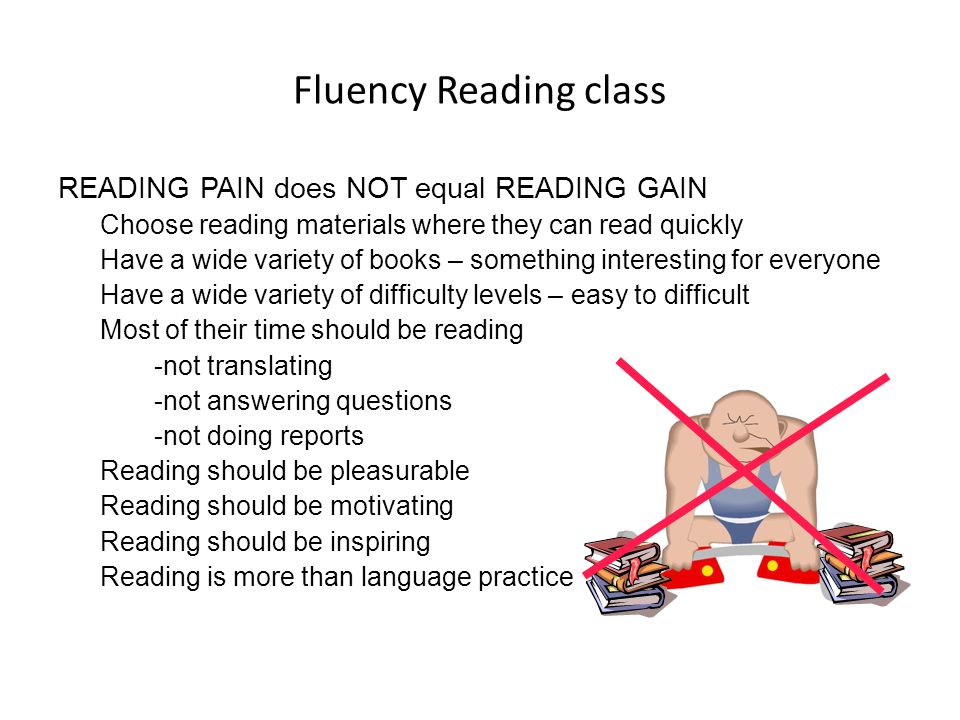 Fluency Reading class READING PAIN does NOT equal READING GAIN Choose reading materials where they can read quickly Have a wide variety of books – som