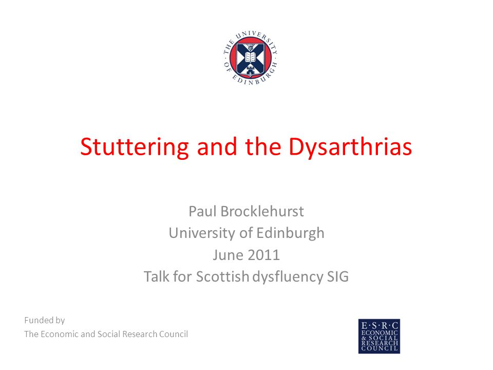 Stuttering and the Dysarthrias Paul Brocklehurst University of Edinburgh June 2011 Talk for Scottish dysfluency SIG Funded by The Economic and Social Research Council
