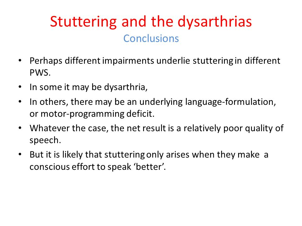 Stuttering and the dysarthrias Conclusions At least some people who stutter have underlying impairments of – fine motor control – Proprioception They