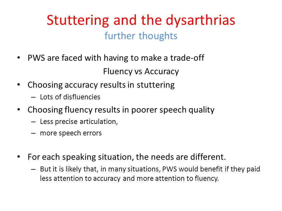 Stuttering and the dysarthrias Conclusions Perhaps different impairments underlie stuttering in different PWS. In some it may be dysarthria, In others