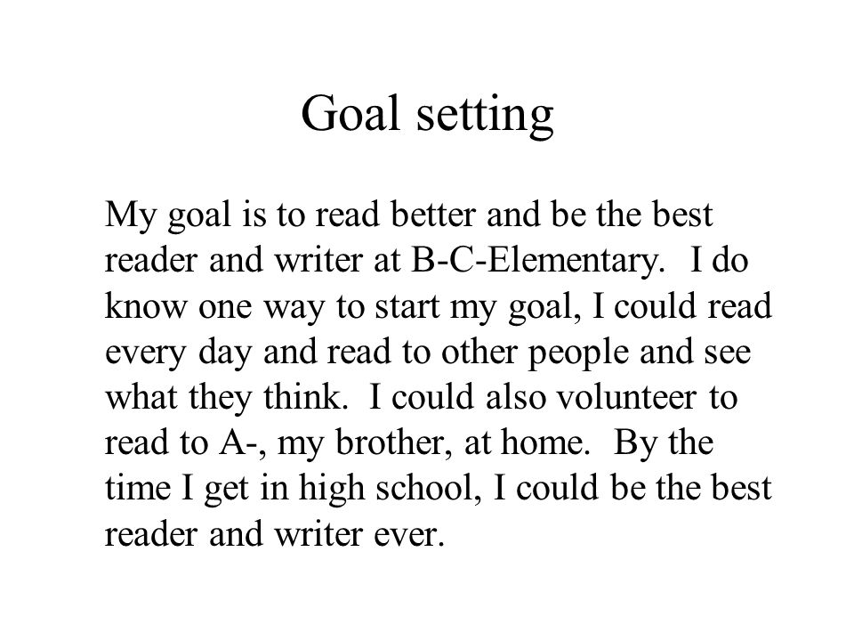 Goal setting My goal is to read better and be the best reader and writer at B-C-Elementary. I do know one way to start my goal, I could read every day