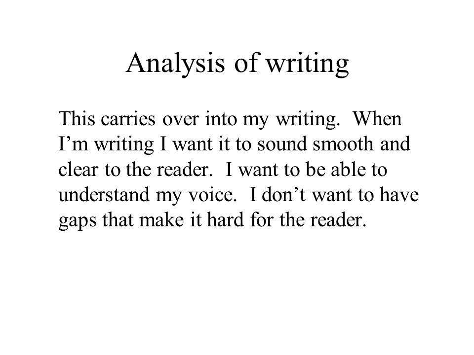 Analysis of writing This carries over into my writing. When I'm writing I want it to sound smooth and clear to the reader. I want to be able to unders