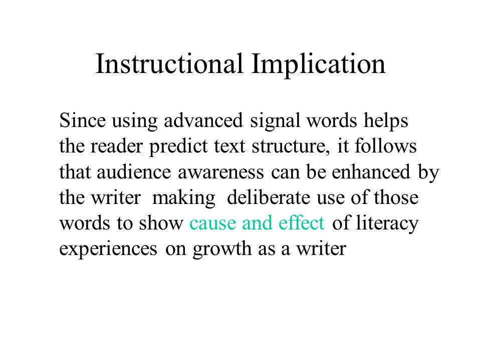 Instructional Implication Since using advanced signal words helps the reader predict text structure, it follows that audience awareness can be enhanced by the writer making deliberate use of those words to show cause and effect of literacy experiences on growth as a writer