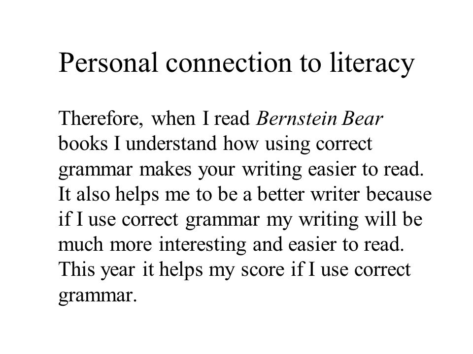 Personal connection to literacy Therefore, when I read Bernstein Bear books I understand how using correct grammar makes your writing easier to read.