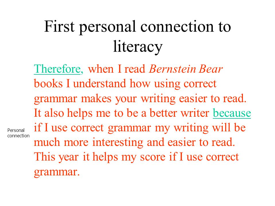 First personal connection to literacy Therefore, when I read Bernstein Bear books I understand how using correct grammar makes your writing easier to