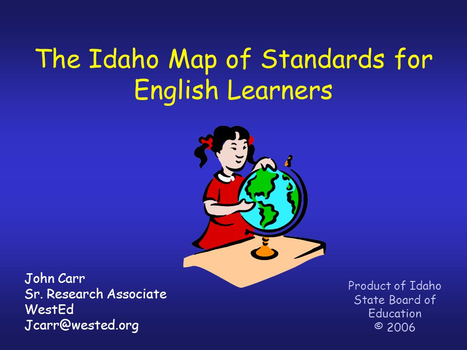 The Idaho Map of Standards for English Learners Product of Idaho State Board of Education © 2006 John Carr Sr.