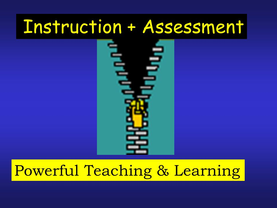Instruction + Assessment Powerful Teaching & Learning