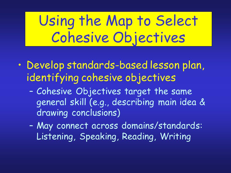 Using the Map to Select Cohesive Objectives Develop standards-based lesson plan, identifying cohesive objectives –Cohesive Objectives target the same general skill (e.g., describing main idea & drawing conclusions) –May connect across domains/standards: Listening, Speaking, Reading, Writing