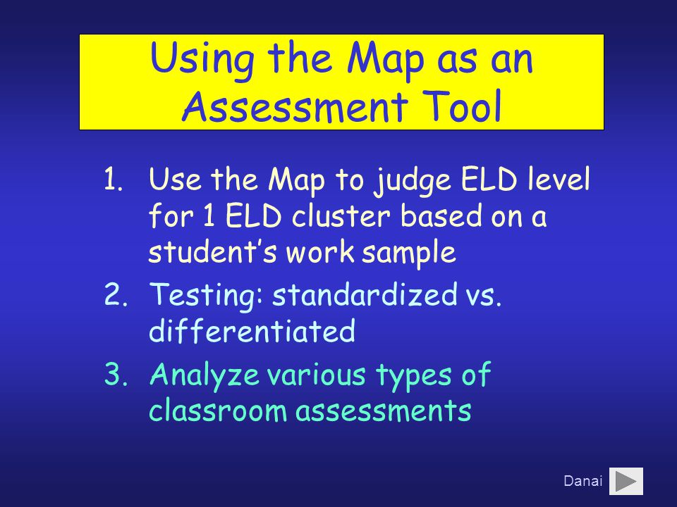 Using the Map as an Assessment Tool 1.Use the Map to judge ELD level for 1 ELD cluster based on a student's work sample 2.Testing: standardized vs.