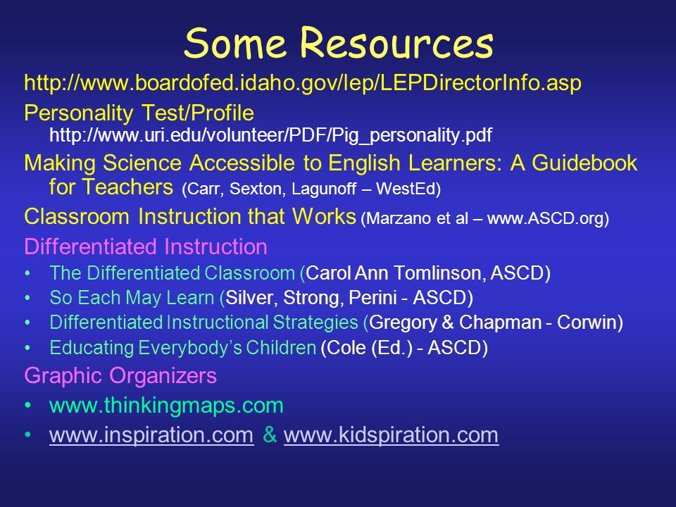 Some Resources http://www.boardofed.idaho.gov/lep/LEPDirectorInfo.asp Personality Test/Profile http://www.uri.edu/volunteer/PDF/Pig_personality.pdf Making Science Accessible to English Learners: A Guidebook for Teachers (Carr, Sexton, Lagunoff – WestEd) Classroom Instruction that Works (Marzano et al – www.ASCD.org) Differentiated Instruction The Differentiated Classroom (Carol Ann Tomlinson, ASCD) So Each May Learn (Silver, Strong, Perini - ASCD) Differentiated Instructional Strategies (Gregory & Chapman - Corwin) Educating Everybody's Children (Cole (Ed.) - ASCD) Graphic Organizers www.thinkingmaps.com www.inspiration.com & www.kidspiration.comwww.inspiration.comwww.kidspiration.com