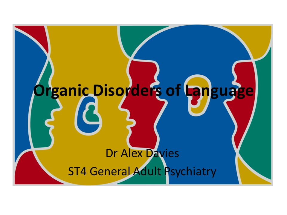 Organic Disorders of Language Dr Alex Davies ST4 General Adult Psychiatry