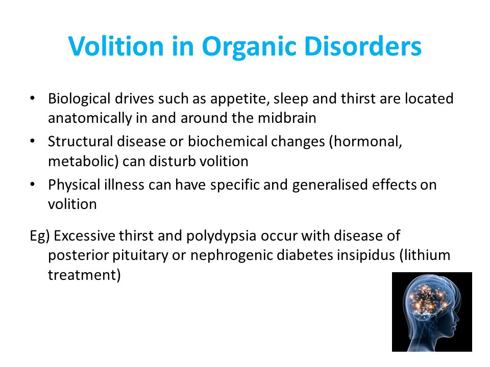 Volition in Organic Disorders Biological drives such as appetite, sleep and thirst are located anatomically in and around the midbrain Structural disease or biochemical changes (hormonal, metabolic) can disturb volition Physical illness can have specific and generalised effects on volition Eg) Excessive thirst and polydypsia occur with disease of posterior pituitary or nephrogenic diabetes insipidus (lithium treatment)