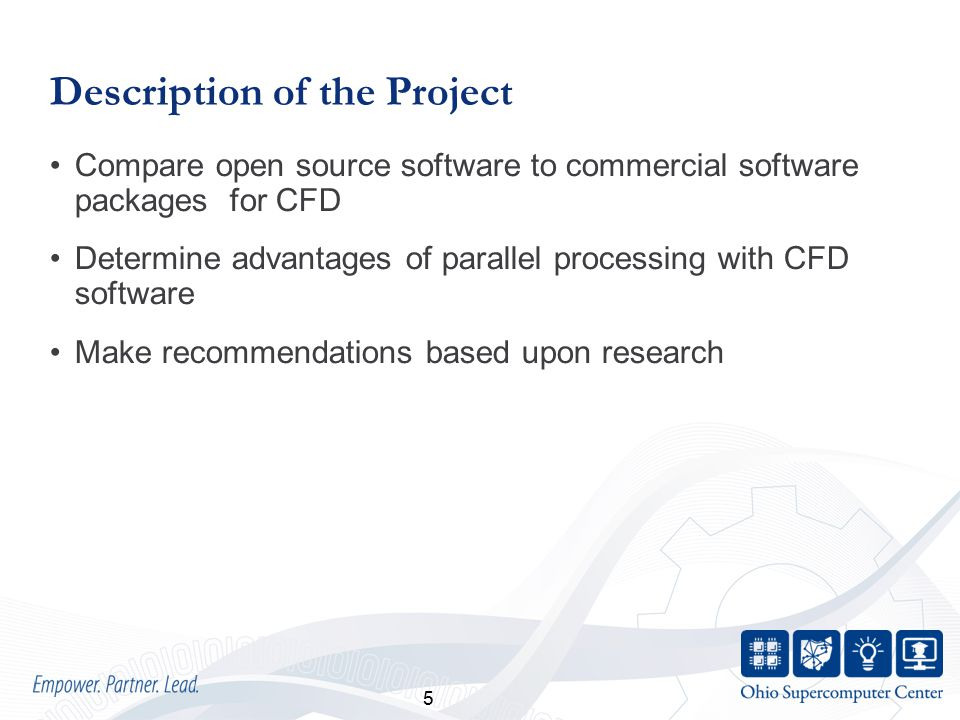 5 Description of the Project Compare open source software to commercial software packages for CFD Determine advantages of parallel processing with CFD