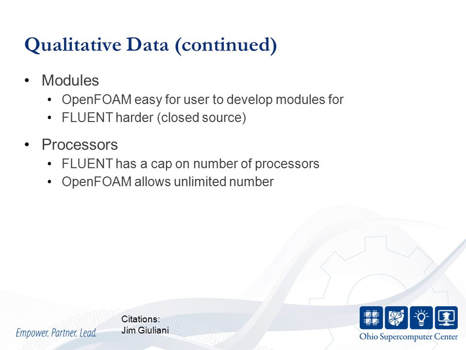 Qualitative Data (continued) Modules OpenFOAM easy for user to develop modules for FLUENT harder (closed source) Processors FLUENT has a cap on number of processors OpenFOAM allows unlimited number Citations: Jim Giuliani
