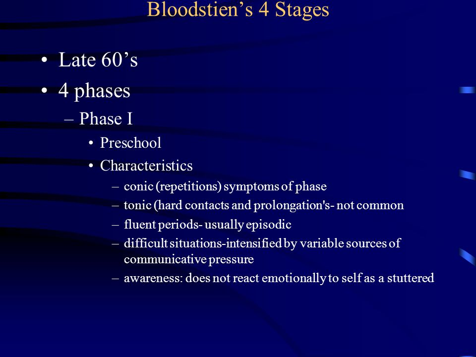 Bloodstein, Phase II Early Elementary School Characteristics –clonic-repetitions –tonic-hard contacts or associated mannerisms –fluent periods-essentially chronic, may disappear briefly –difficult situations: stuteresre primarily when he talks fast and gets excited stutters equally at home and school DISTINGUISHING characteristic –awareness:thinks of himself as a stuttered –types of words: major parts of speech –concern: little or no concern except in severe cases