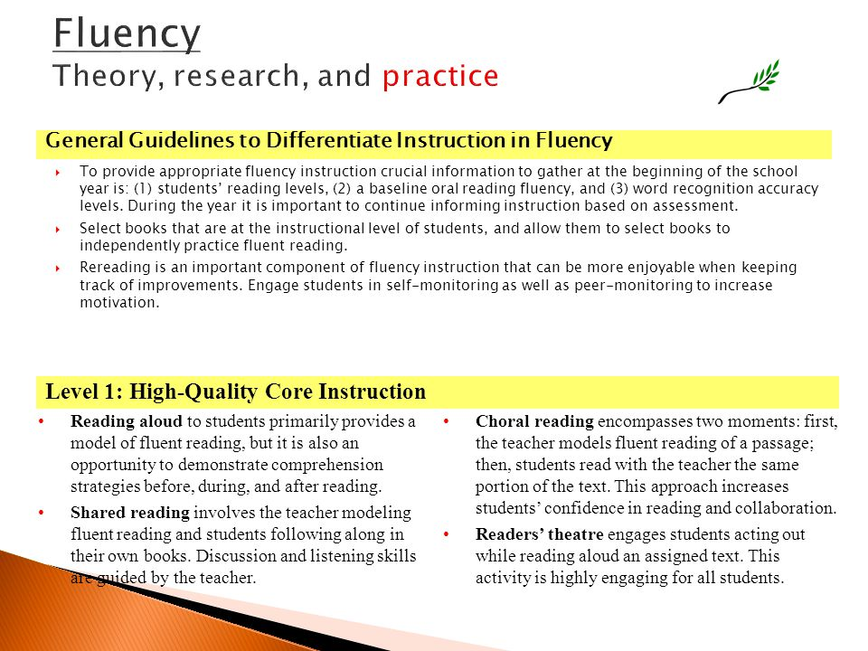 Fluency Theory, research, and practice  To provide appropriate fluency instruction crucial information to gather at the beginning of the school year is: (1) students' reading levels, (2) a baseline oral reading fluency, and (3) word recognition accuracy levels.