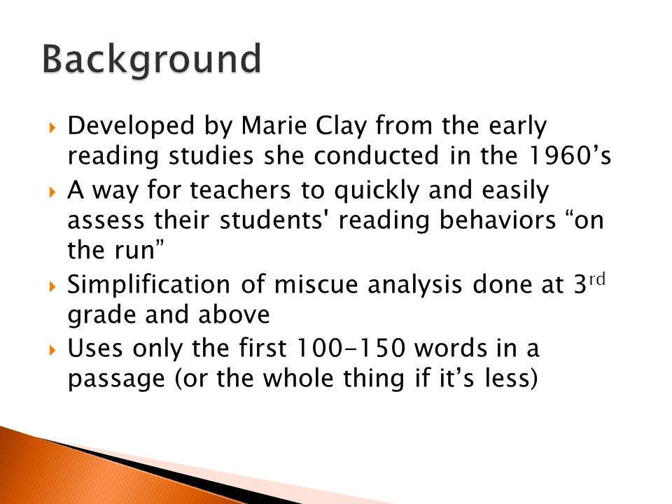  Developed by Marie Clay from the early reading studies she conducted in the 1960's  A way for teachers to quickly and easily assess their students reading behaviors on the run  Simplification of miscue analysis done at 3 rd grade and above  Uses only the first 100-150 words in a passage (or the whole thing if it's less)