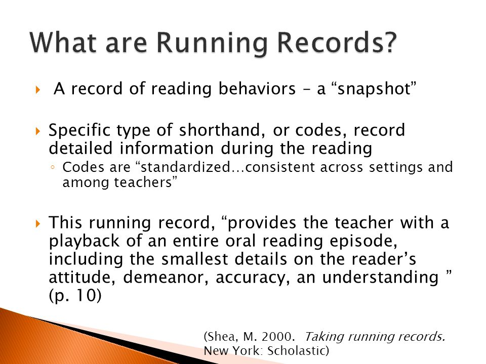  A record of reading behaviors – a snapshot  Specific type of shorthand, or codes, record detailed information during the reading ◦ Codes are standardized…consistent across settings and among teachers  This running record, provides the teacher with a playback of an entire oral reading episode, including the smallest details on the reader's attitude, demeanor, accuracy, an understanding (p.