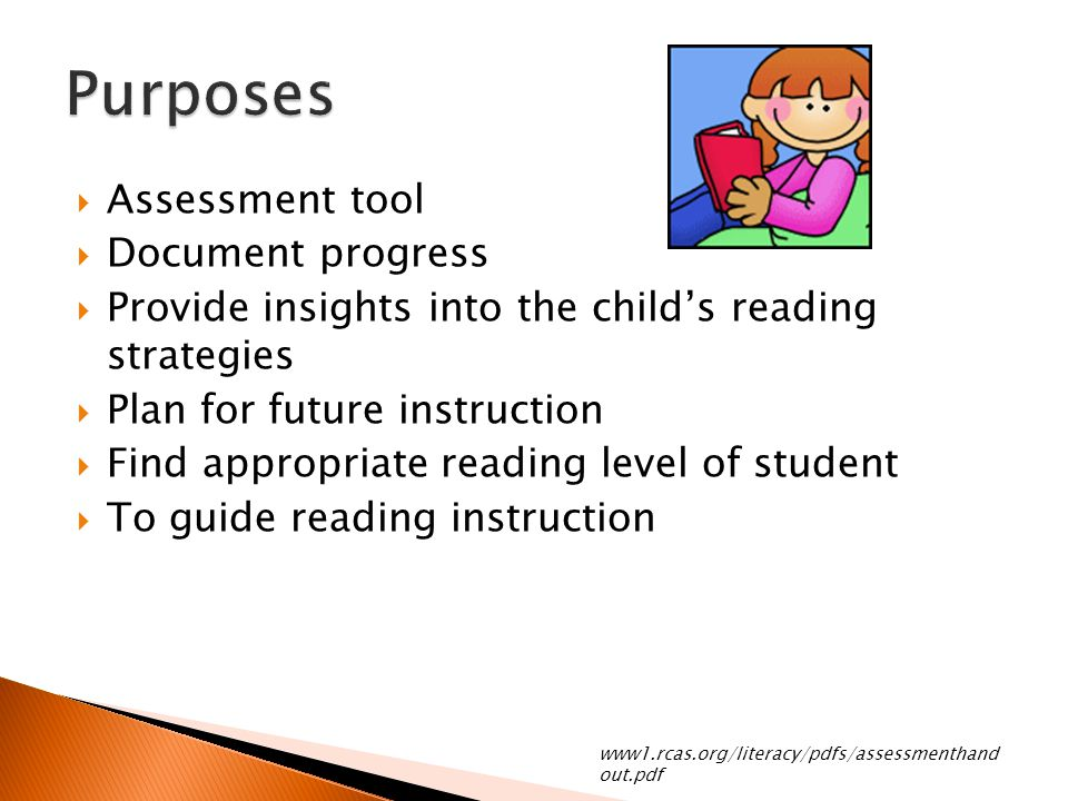  Assessment tool  Document progress  Provide insights into the child's reading strategies  Plan for future instruction  Find appropriate reading level of student  To guide reading instruction www1.rcas.org/literacy/pdfs/assessmenthand out.pdf