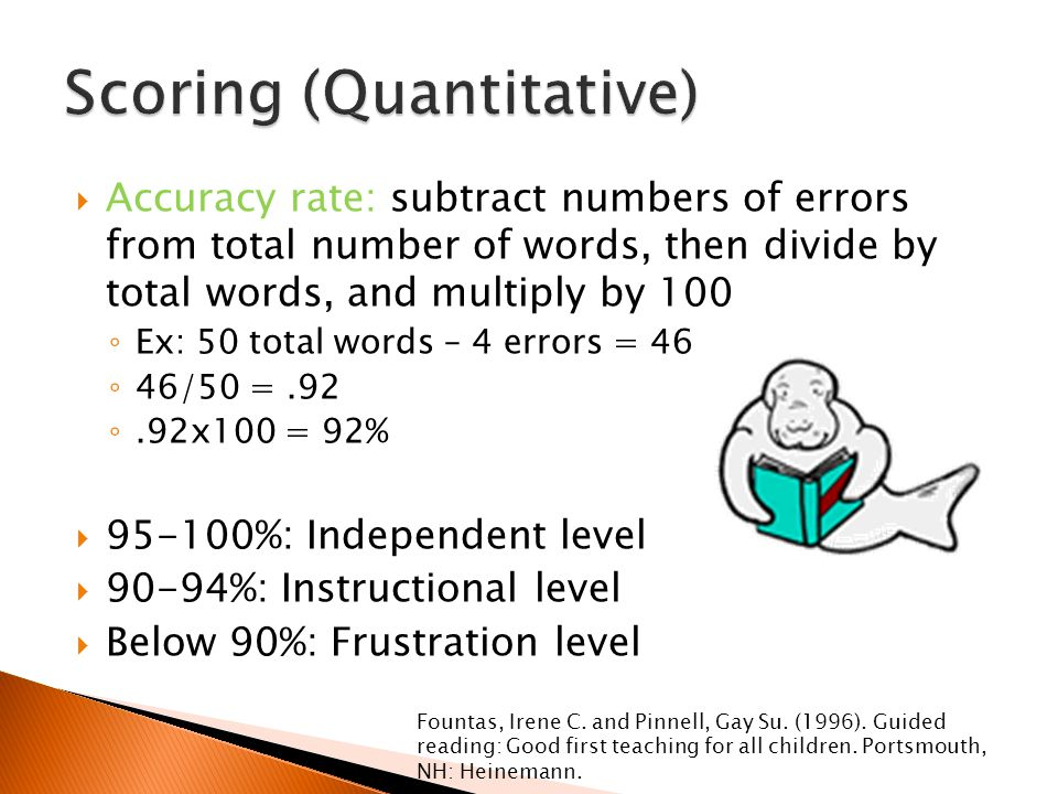  Accuracy rate: subtract numbers of errors from total number of words, then divide by total words, and multiply by 100 ◦ Ex: 50 total words – 4 errors = 46 ◦ 46/50 =.92 ◦.92x100 = 92%  95-100%: Independent level  90-94%: Instructional level  Below 90%: Frustration level Fountas, Irene C.
