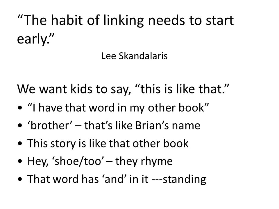 The habit of linking needs to start early. Lee Skandalaris We want kids to say, this is like that. I have that word in my other book 'brother' – that's like Brian's name This story is like that other book Hey, 'shoe/too' – they rhyme That word has 'and' in it ---standing