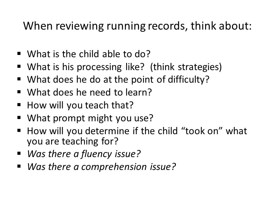 When reviewing running records, think about:  What is the child able to do.
