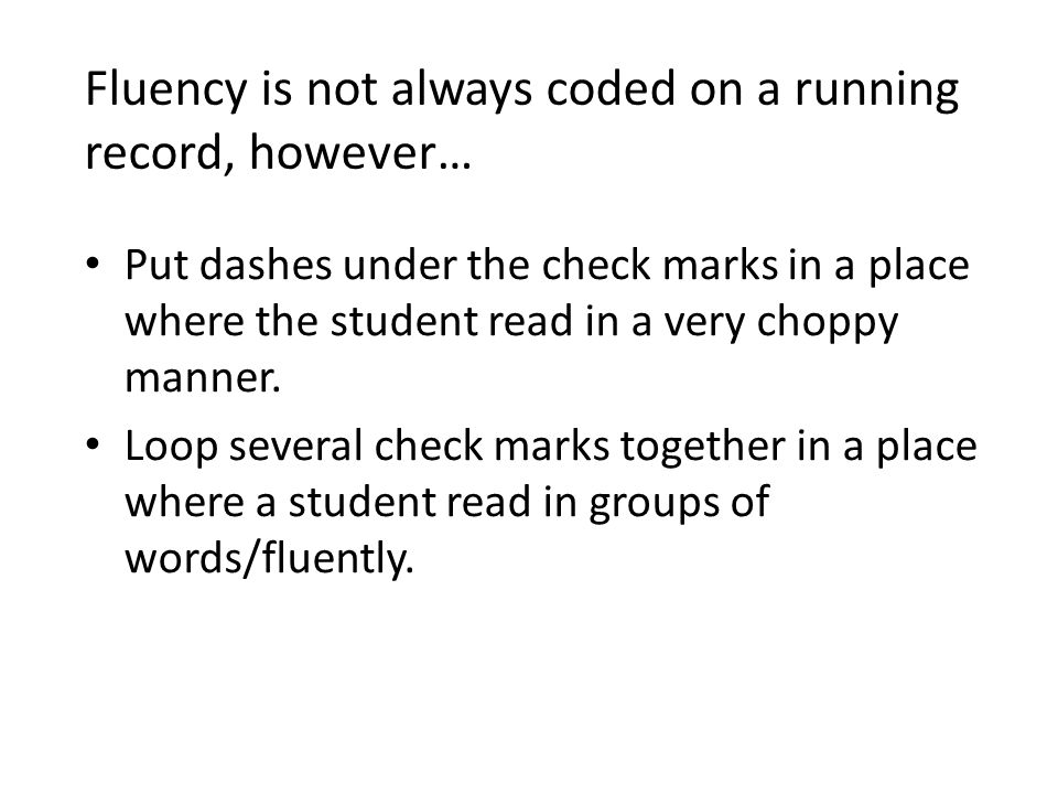 Fluency is not always coded on a running record, however… Put dashes under the check marks in a place where the student read in a very choppy manner.