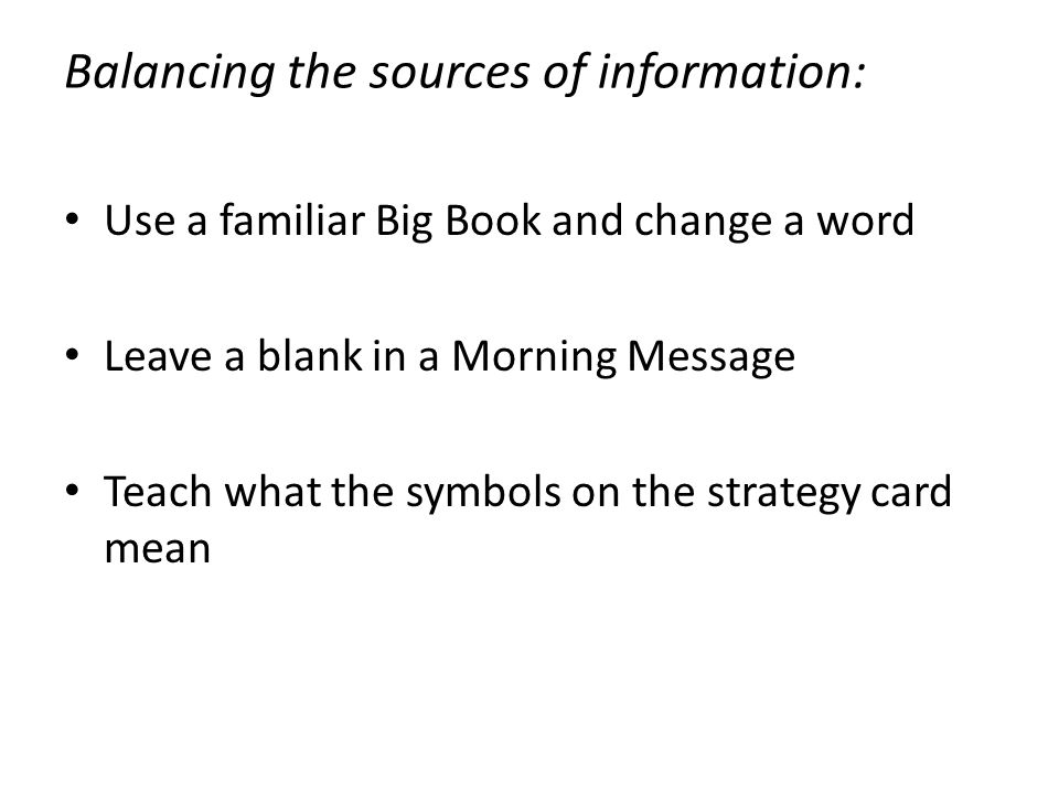 Use a familiar Big Book and change a word Leave a blank in a Morning Message Teach what the symbols on the strategy card mean Balancing the sources of information: